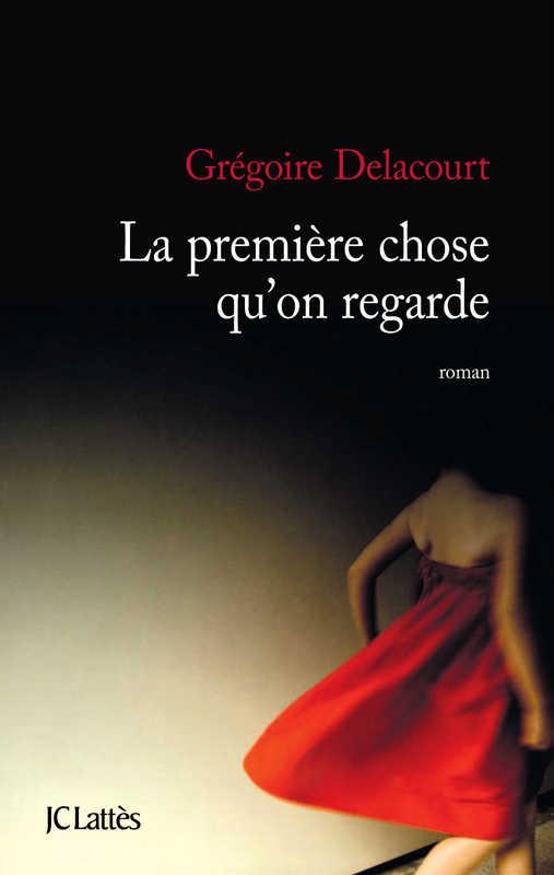 La-Premiere-Chose-Quon-Regarde-Gregorie-Delacourt-